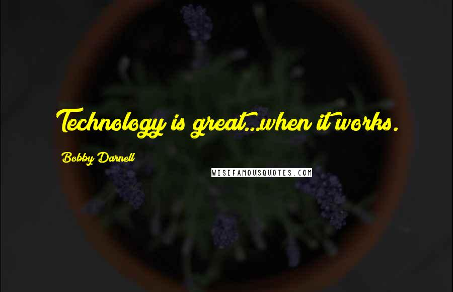Bobby Darnell quotes: Technology is great...when it works.