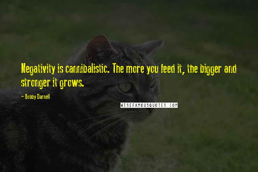 Bobby Darnell quotes: Negativity is cannibalistic. The more you feed it, the bigger and stronger it grows.