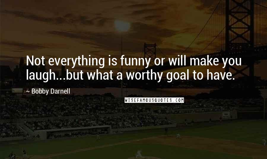 Bobby Darnell quotes: Not everything is funny or will make you laugh...but what a worthy goal to have.