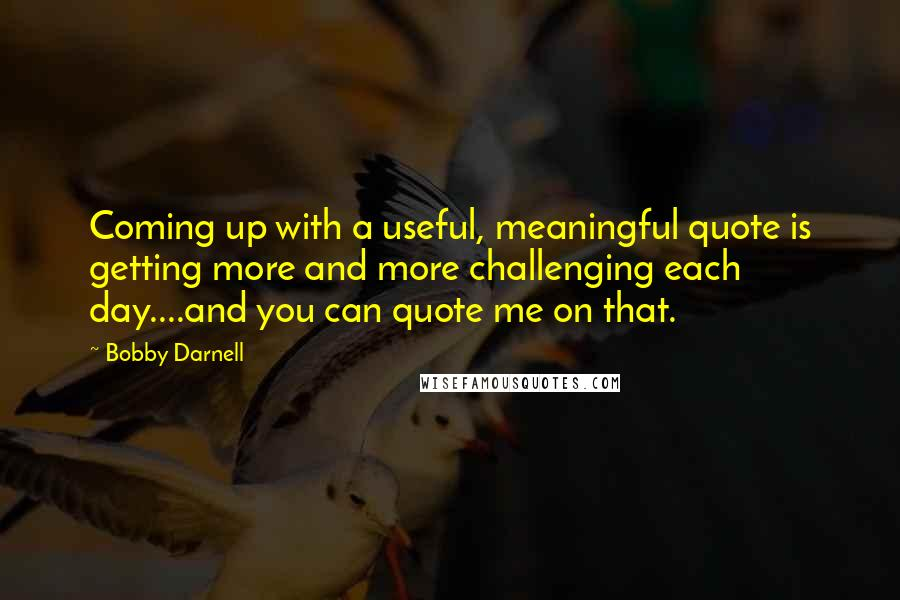 Bobby Darnell quotes: Coming up with a useful, meaningful quote is getting more and more challenging each day....and you can quote me on that.