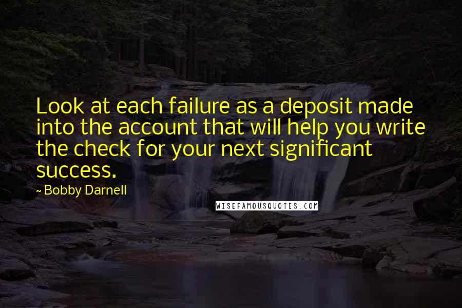 Bobby Darnell quotes: Look at each failure as a deposit made into the account that will help you write the check for your next significant success.
