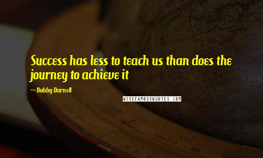 Bobby Darnell quotes: Success has less to teach us than does the journey to achieve it