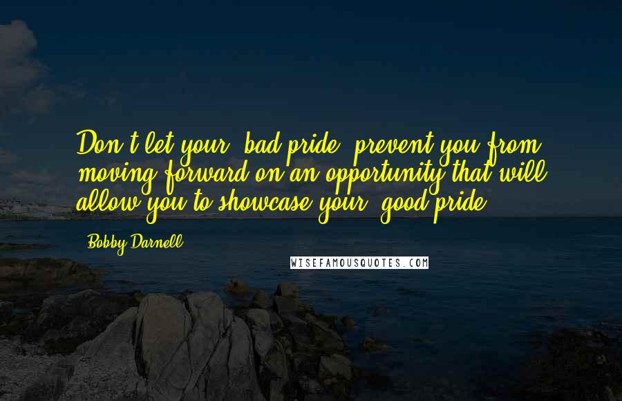 Bobby Darnell quotes: Don't let your 'bad pride' prevent you from moving forward on an opportunity that will allow you to showcase your 'good pride'.