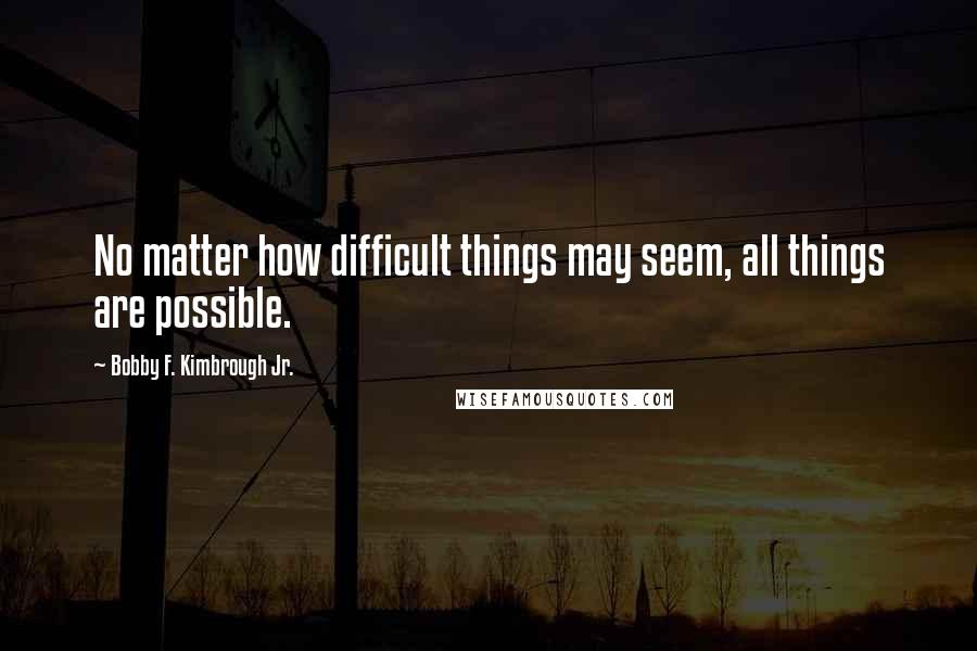 Bobby F Kimbrough Jr Quotes No Matter How Difficult Things May Seem All Are Possible