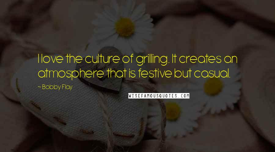 Bobby Flay quotes: I love the culture of grilling. It creates an atmosphere that is festive but casual.