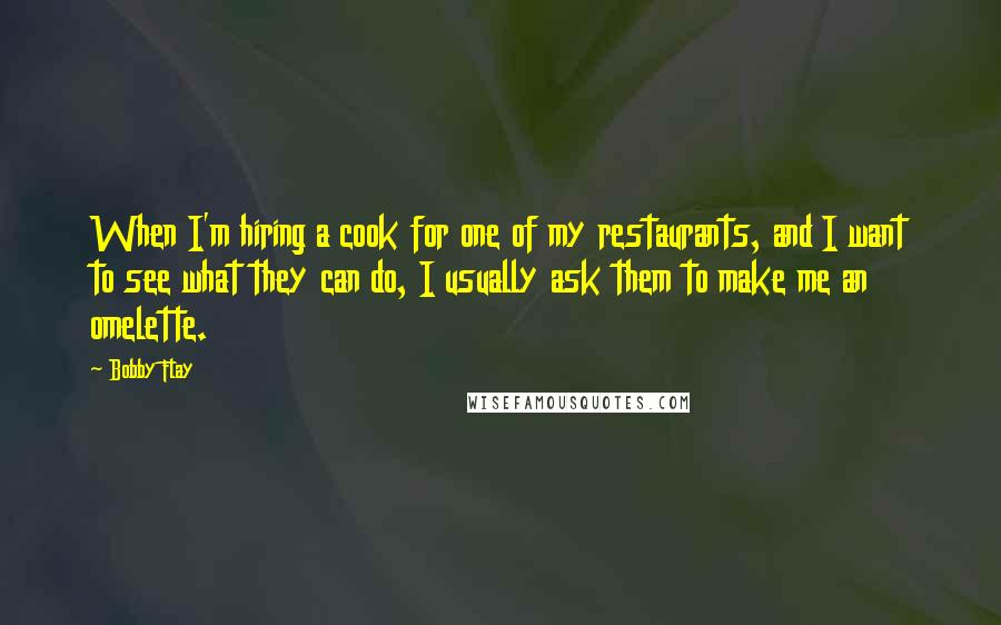Bobby Flay quotes: When I'm hiring a cook for one of my restaurants, and I want to see what they can do, I usually ask them to make me an omelette.