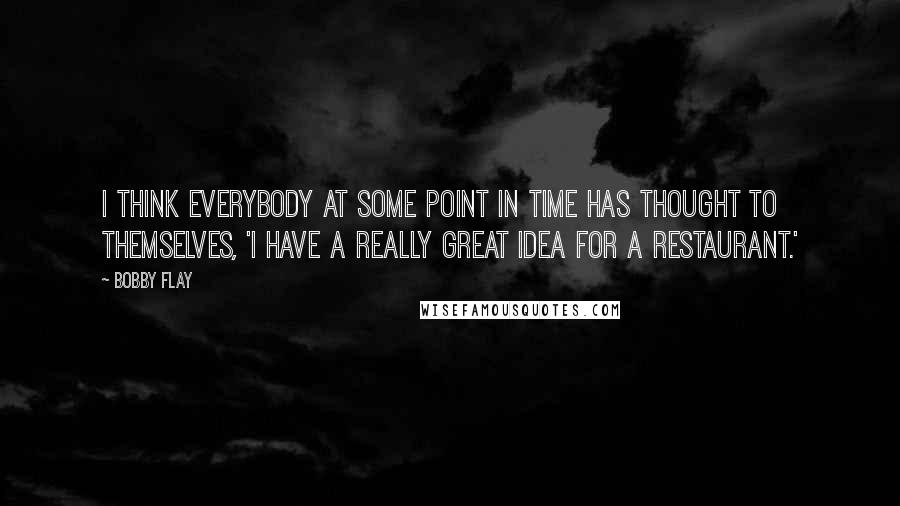 Bobby Flay quotes: I think everybody at some point in time has thought to themselves, 'I have a really great idea for a restaurant.'