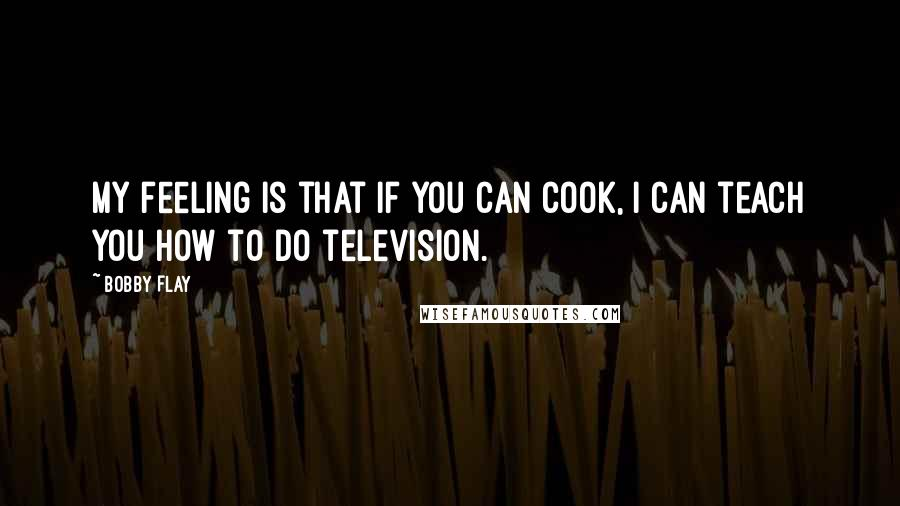 Bobby Flay quotes: My feeling is that if you can cook, I can teach you how to do television.