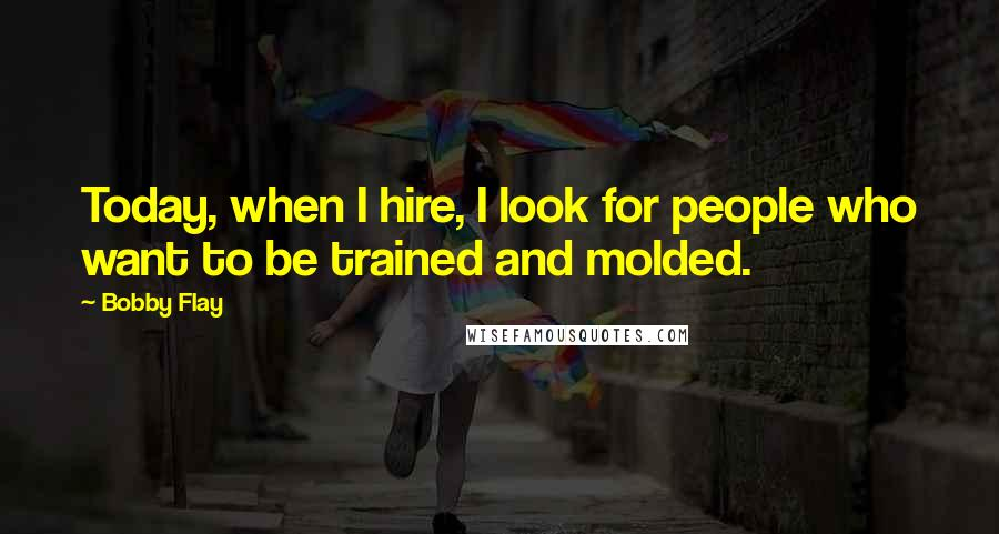 Bobby Flay quotes: Today, when I hire, I look for people who want to be trained and molded.