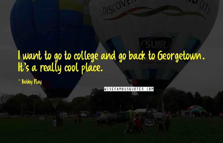 Bobby Flay quotes: I want to go to college and go back to Georgetown. It's a really cool place.