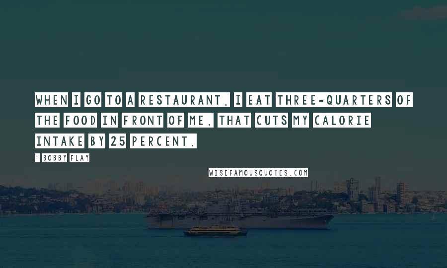 Bobby Flay quotes: When I go to a restaurant, I eat three-quarters of the food in front of me. That cuts my calorie intake by 25 percent.