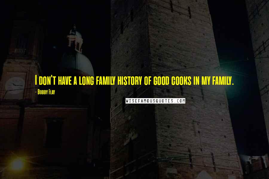 Bobby Flay quotes: I don't have a long family history of good cooks in my family.