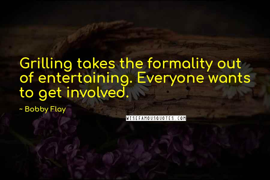Bobby Flay quotes: Grilling takes the formality out of entertaining. Everyone wants to get involved.