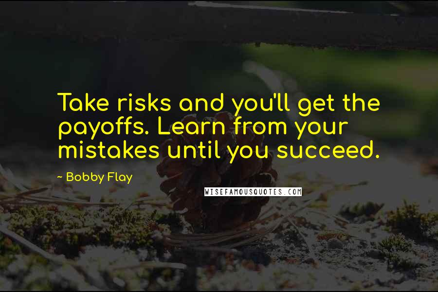 Bobby Flay quotes: Take risks and you'll get the payoffs. Learn from your mistakes until you succeed.