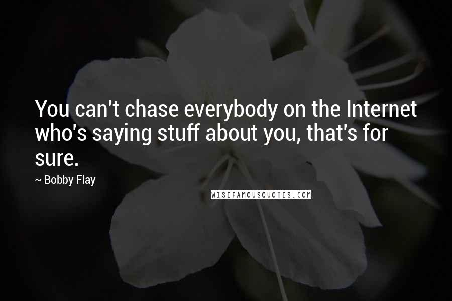 Bobby Flay quotes: You can't chase everybody on the Internet who's saying stuff about you, that's for sure.