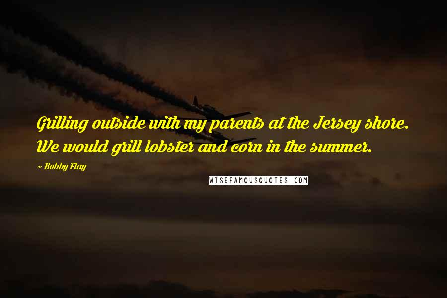 Bobby Flay quotes: Grilling outside with my parents at the Jersey shore. We would grill lobster and corn in the summer.