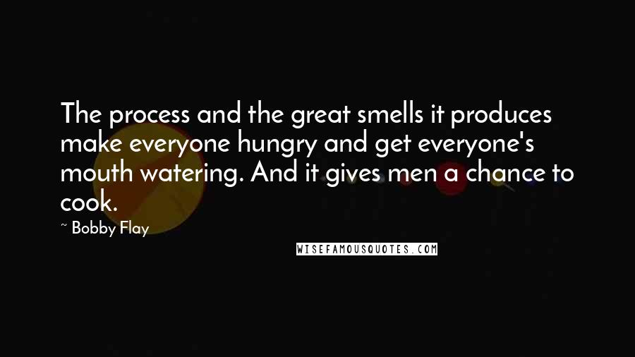 Bobby Flay quotes: The process and the great smells it produces make everyone hungry and get everyone's mouth watering. And it gives men a chance to cook.