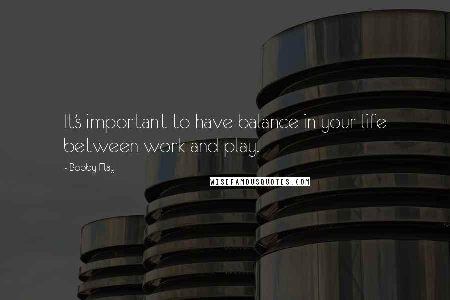 Bobby Flay quotes: It's important to have balance in your life between work and play.