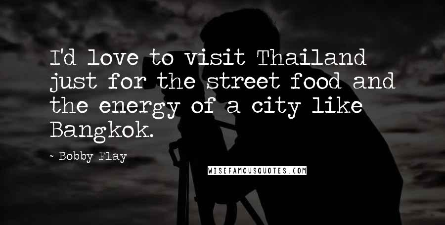 Bobby Flay quotes: I'd love to visit Thailand just for the street food and the energy of a city like Bangkok.