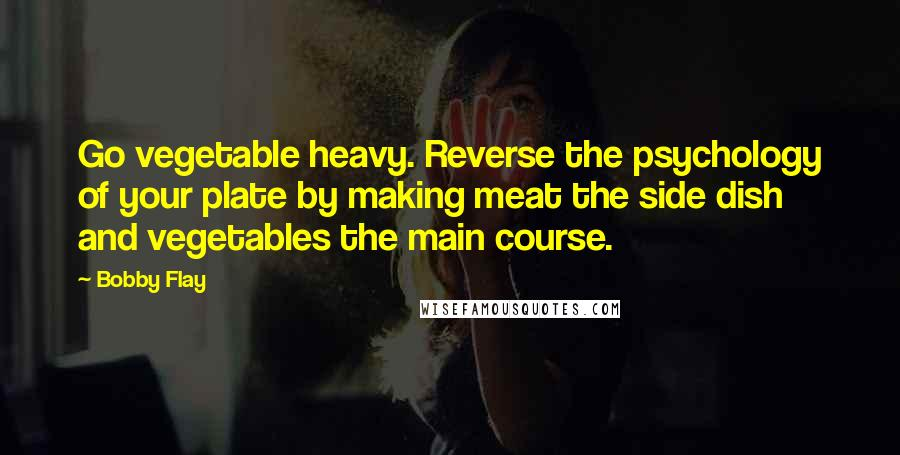 Bobby Flay quotes: Go vegetable heavy. Reverse the psychology of your plate by making meat the side dish and vegetables the main course.