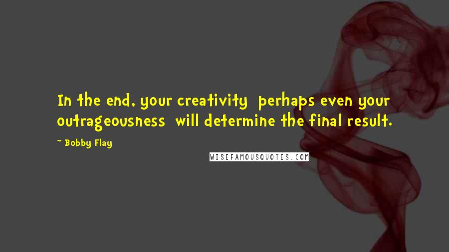Bobby Flay quotes: In the end, your creativity perhaps even your outrageousness will determine the final result.