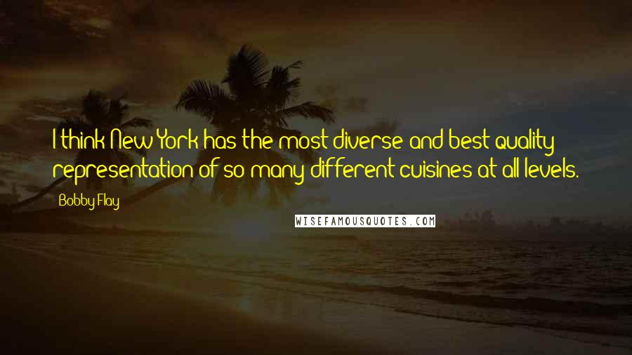 Bobby Flay quotes: I think New York has the most diverse and best quality representation of so many different cuisines at all levels.