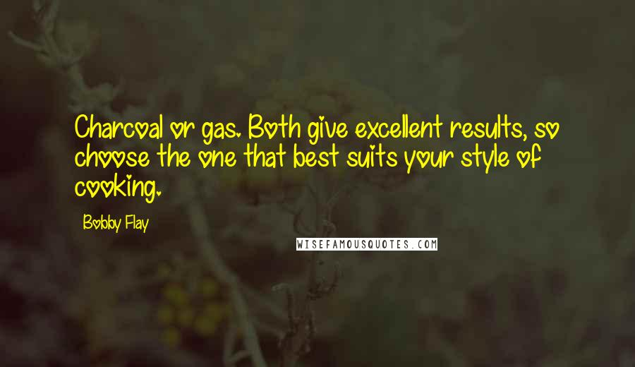 Bobby Flay quotes: Charcoal or gas. Both give excellent results, so choose the one that best suits your style of cooking.