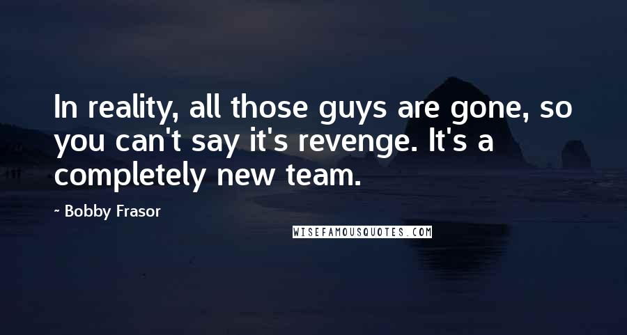 Bobby Frasor quotes: In reality, all those guys are gone, so you can't say it's revenge. It's a completely new team.