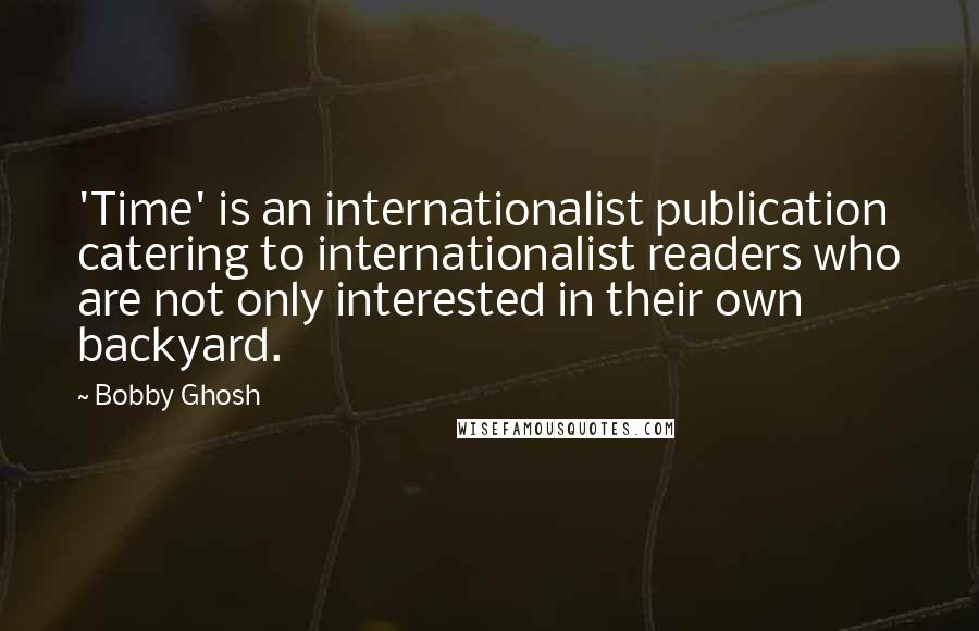 Bobby Ghosh quotes: 'Time' is an internationalist publication catering to internationalist readers who are not only interested in their own backyard.