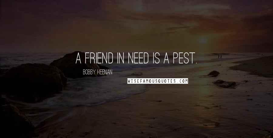 Bobby Heenan quotes: A friend in need is a pest.