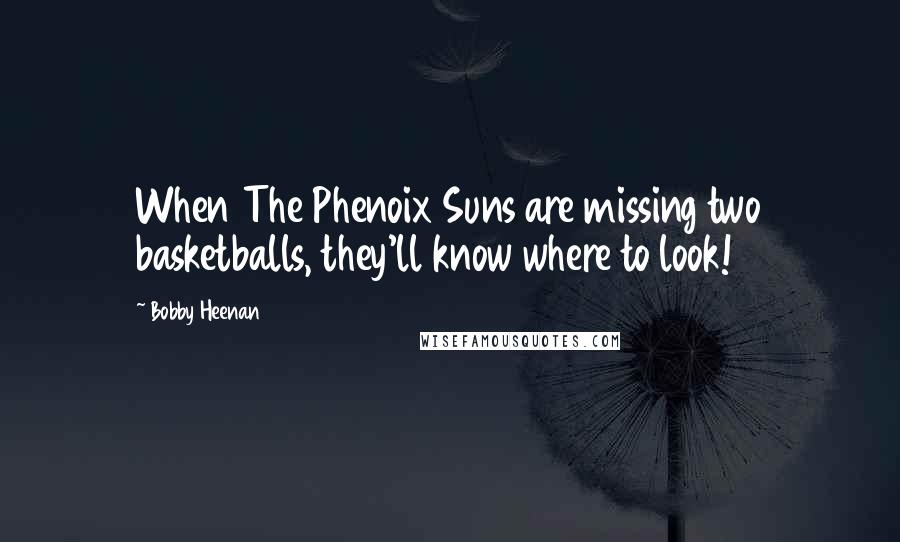 Bobby Heenan quotes: When The Phenoix Suns are missing two basketballs, they'll know where to look!