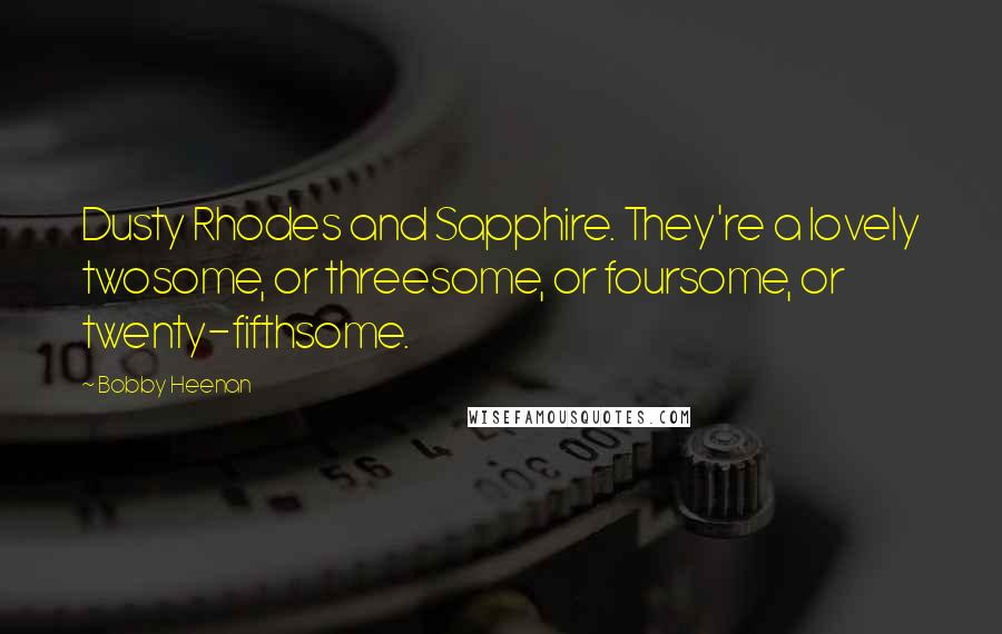Bobby Heenan quotes: Dusty Rhodes and Sapphire. They're a lovely twosome, or threesome, or foursome, or twenty-fifthsome.