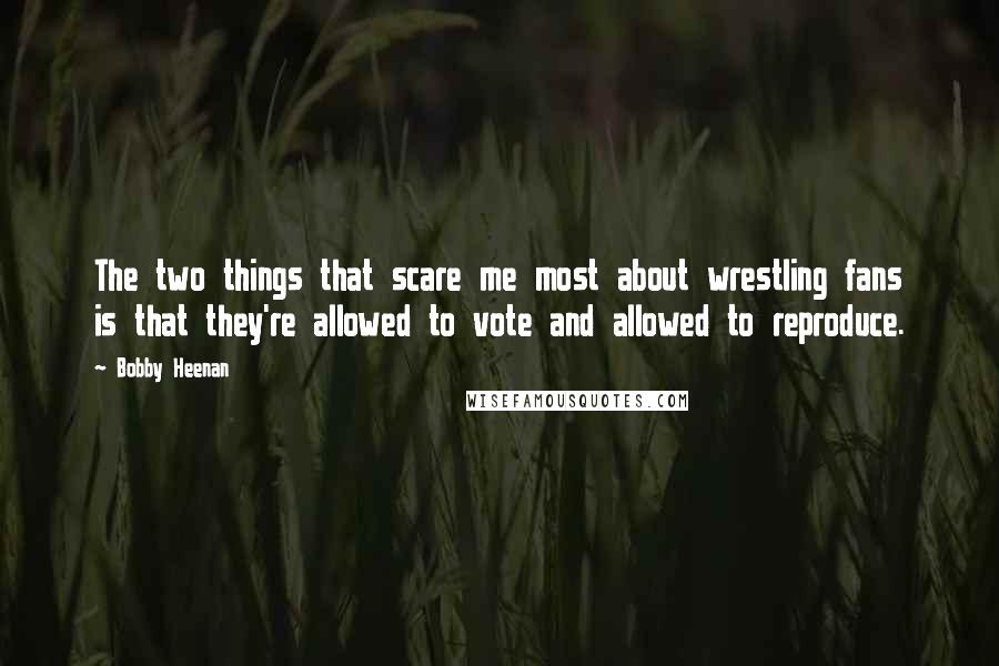 Bobby Heenan quotes: The two things that scare me most about wrestling fans is that they're allowed to vote and allowed to reproduce.