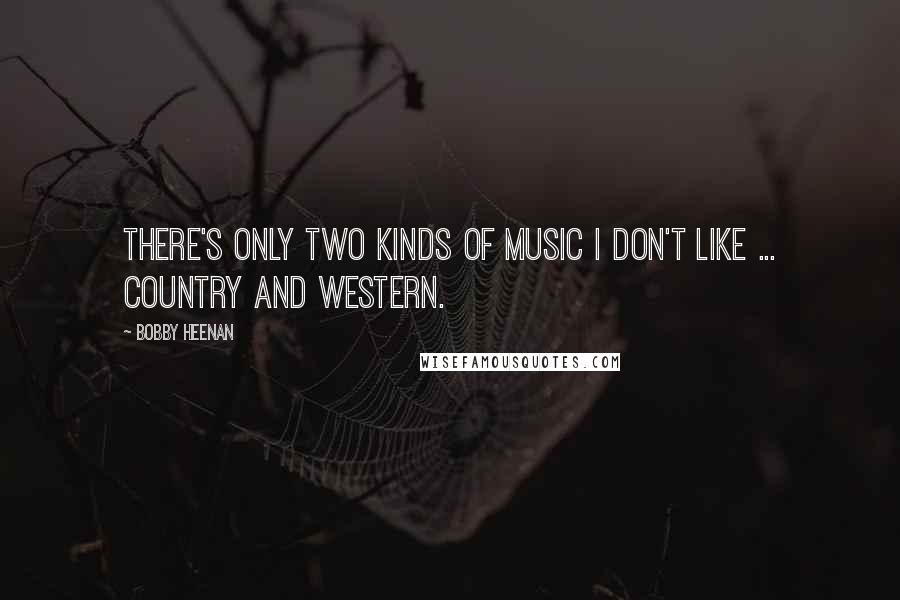 Bobby Heenan quotes: There's only two kinds of music I don't like ... Country and Western.