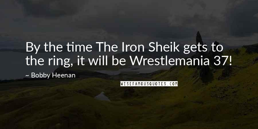 Bobby Heenan quotes: By the time The Iron Sheik gets to the ring, it will be Wrestlemania 37!