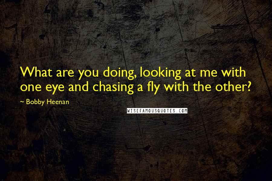 Bobby Heenan quotes: What are you doing, looking at me with one eye and chasing a fly with the other?