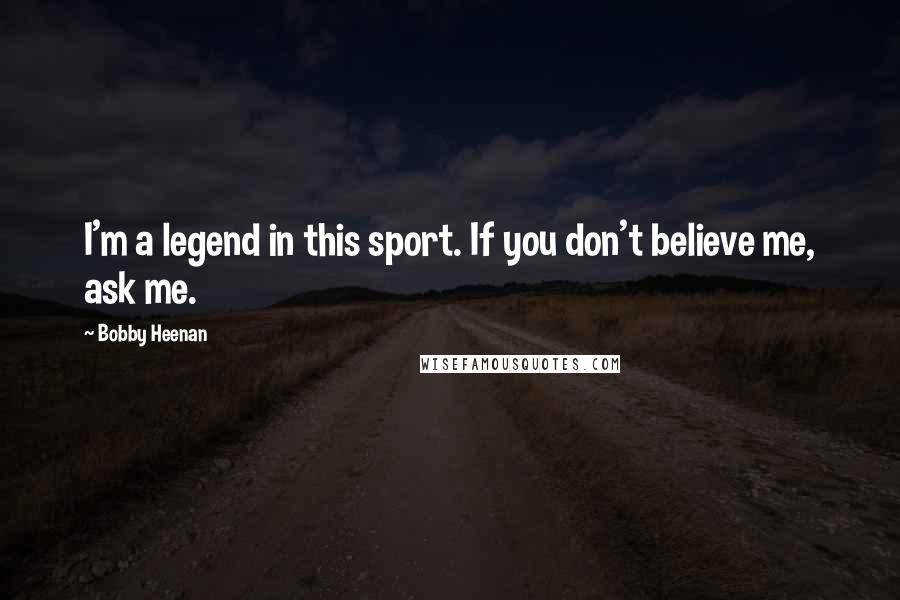 Bobby Heenan quotes: I'm a legend in this sport. If you don't believe me, ask me.