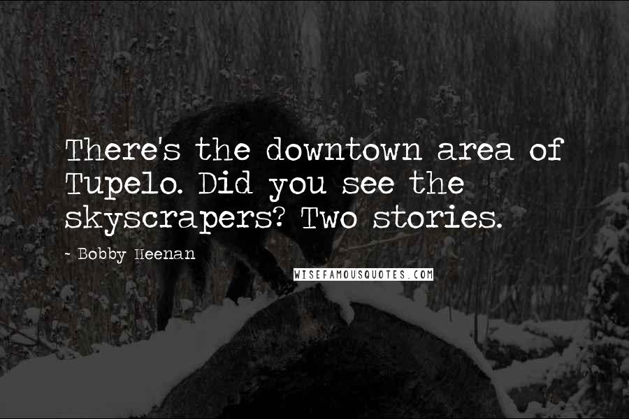 Bobby Heenan quotes: There's the downtown area of Tupelo. Did you see the skyscrapers? Two stories.