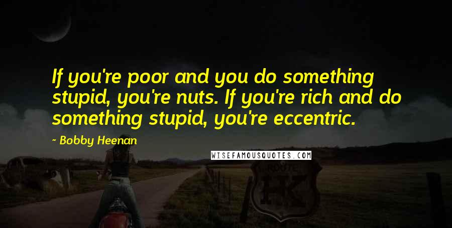 Bobby Heenan quotes: If you're poor and you do something stupid, you're nuts. If you're rich and do something stupid, you're eccentric.