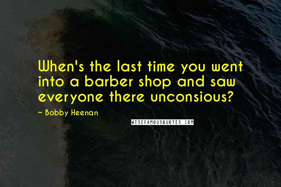 Bobby Heenan quotes: When's the last time you went into a barber shop and saw everyone there unconsious?