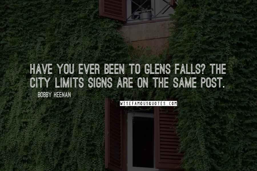 Bobby Heenan quotes: Have you ever been to Glens Falls? The city limits signs are on the same post.