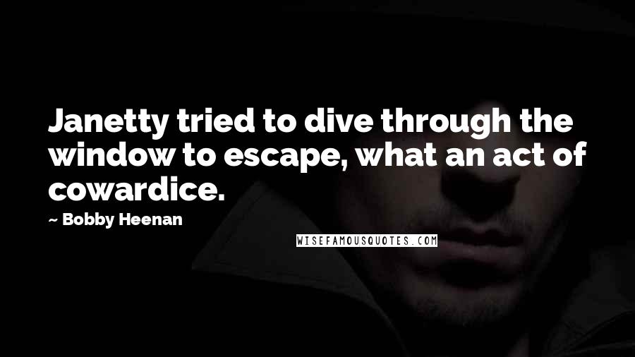 Bobby Heenan quotes: Janetty tried to dive through the window to escape, what an act of cowardice.