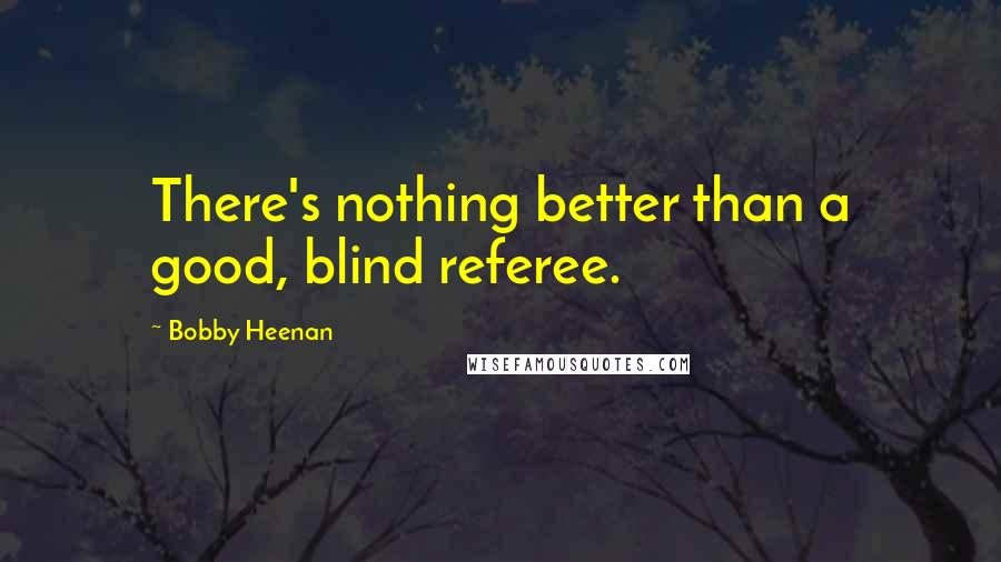 Bobby Heenan quotes: There's nothing better than a good, blind referee.