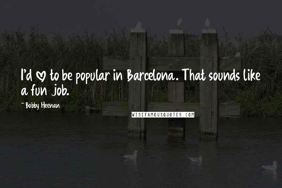 Bobby Heenan quotes: I'd love to be popular in Barcelona. That sounds like a fun job.