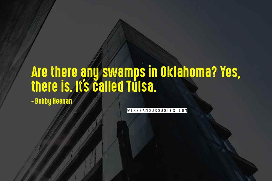 Bobby Heenan quotes: Are there any swamps in Oklahoma? Yes, there is. It's called Tulsa.