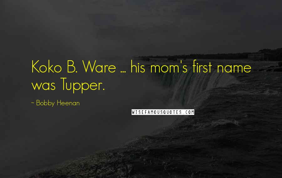 Bobby Heenan quotes: Koko B. Ware ... his mom's first name was Tupper.