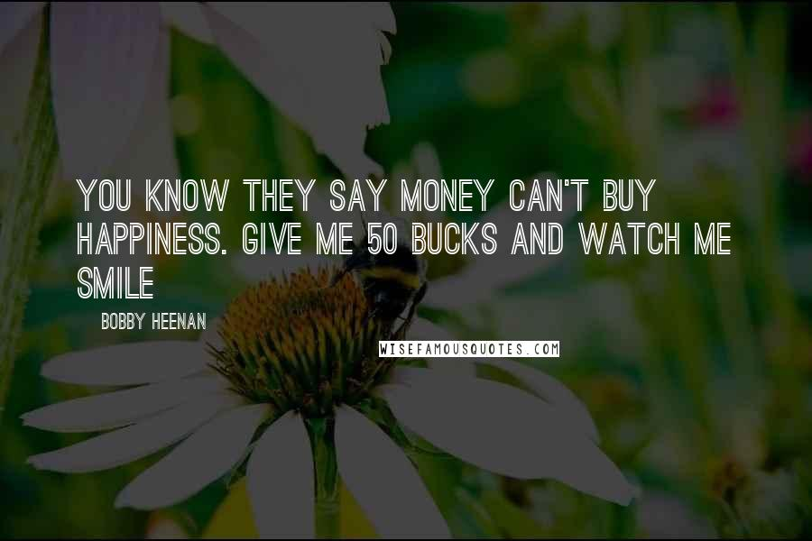 Bobby Heenan quotes: You know they say money can't buy happiness. Give me 50 bucks and watch me smile