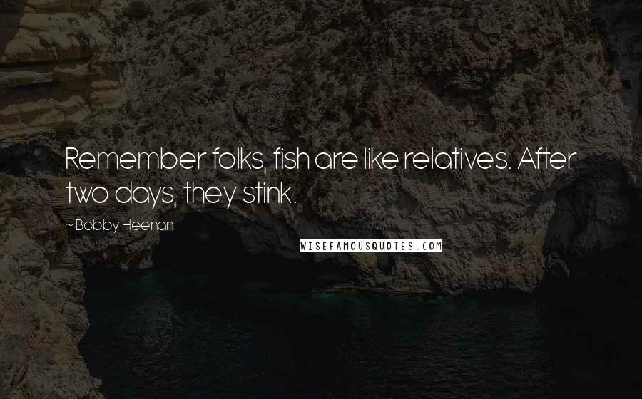 Bobby Heenan quotes: Remember folks, fish are like relatives. After two days, they stink.