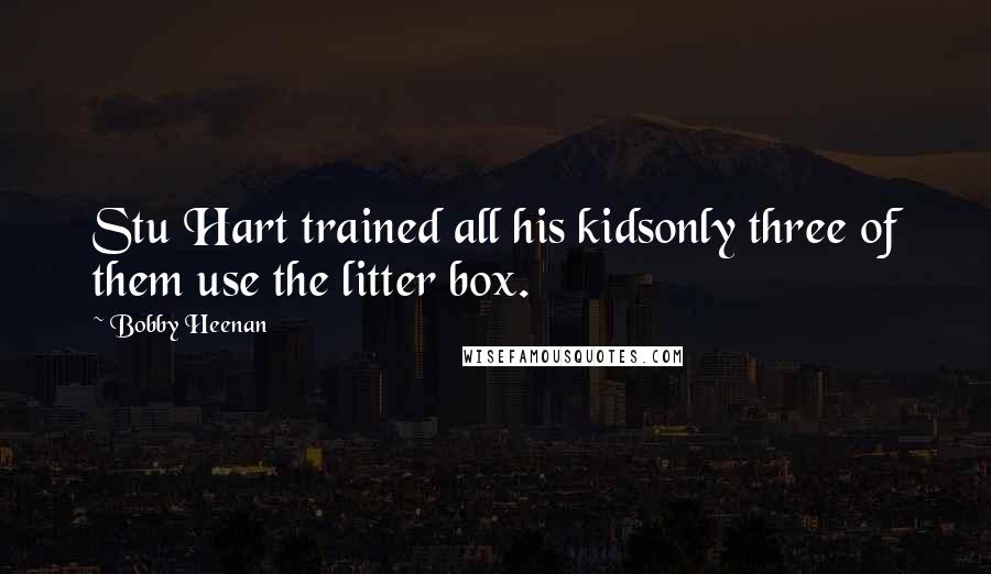 Bobby Heenan quotes: Stu Hart trained all his kidsonly three of them use the litter box.