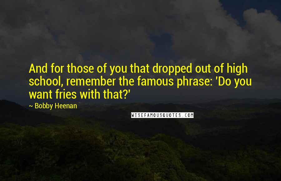 Bobby Heenan quotes: And for those of you that dropped out of high school, remember the famous phrase: 'Do you want fries with that?'